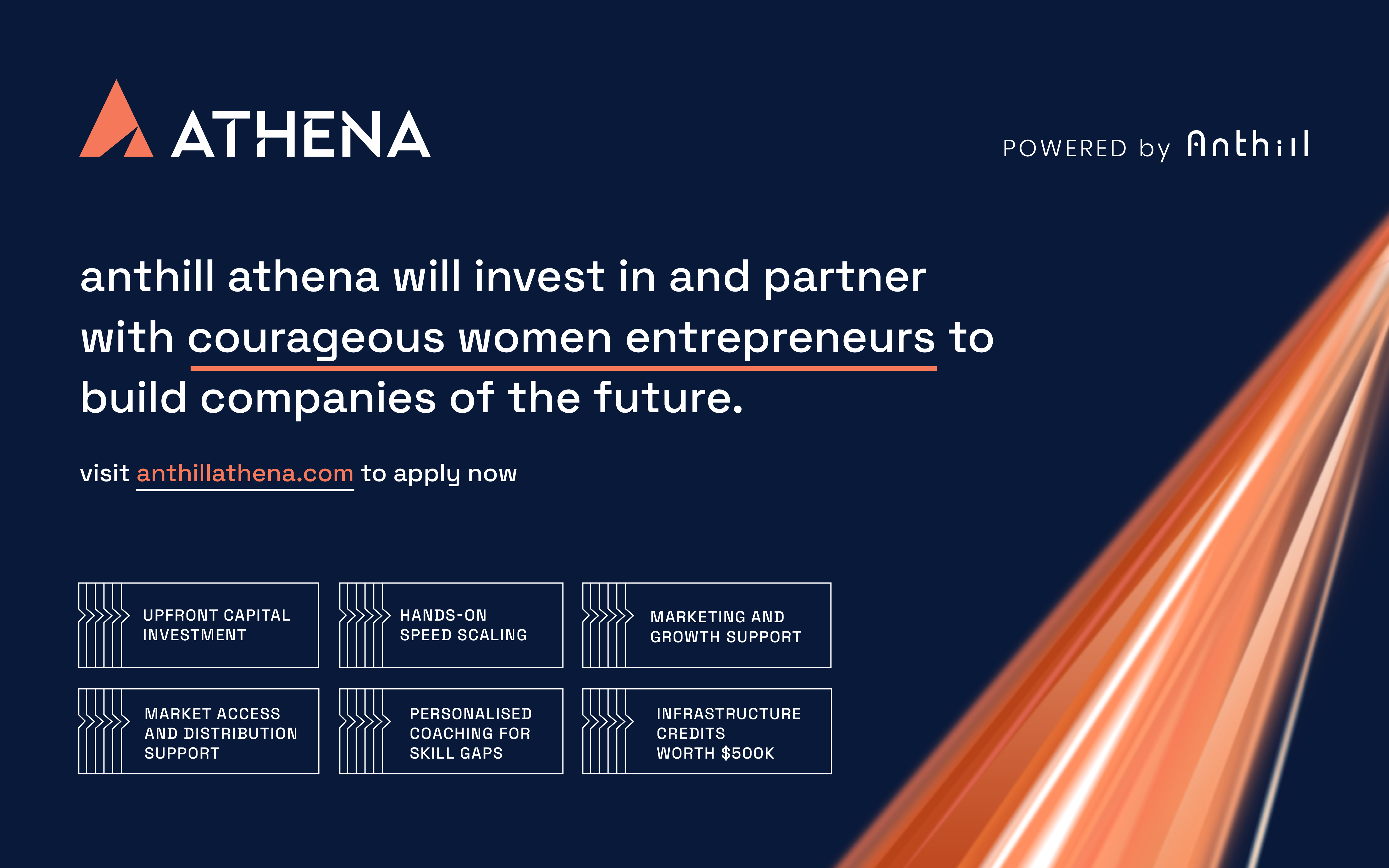 Athena is focused on enabling visionary female founders through capital and hands-on operational support in order to unlock the untapped potential of women in the Indian start-up ecosystem. Anthill Athena will invest in and partner with courageous women entrepreneurs to build companies of the future.